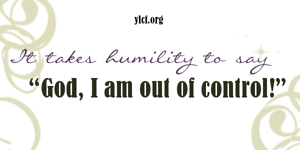 """It takes humility to say, """"God, I am out of control!"""" http://ylcf.org/?p=17928 via @YLCF"""