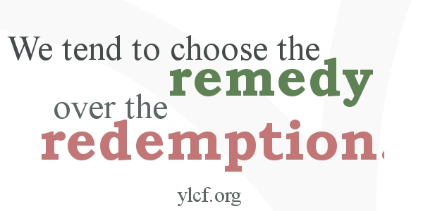 """""""We tend to choose the remedy over the redemption"""" http://ylcf.org/?p=16541 via @YLCF"""