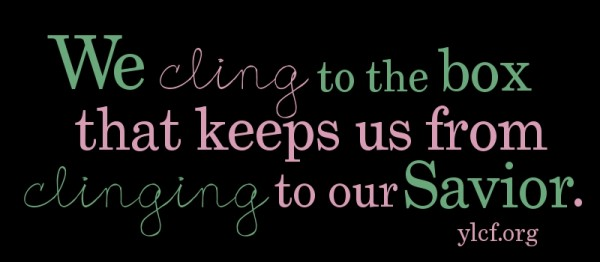 We cling to the box that keeps us from clinging to our Savior.