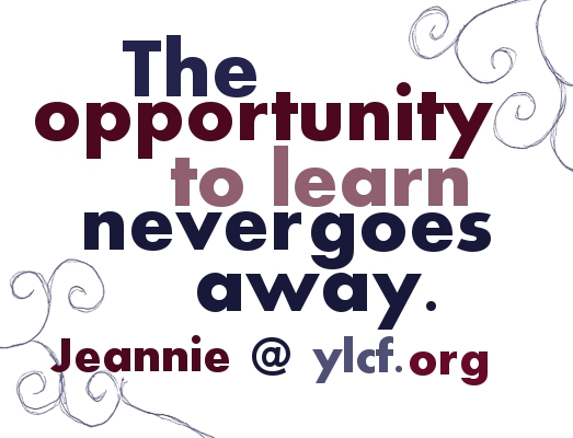 The opportunity to learn never goes away.