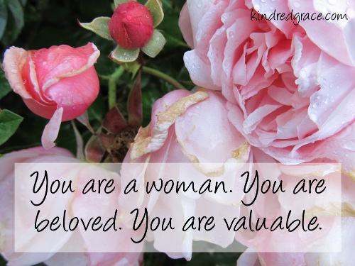 You are a woman. You are beloved. You are valuable.