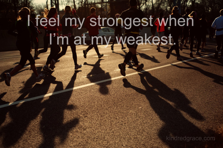 I feel my strongest when I'm at my weakest.