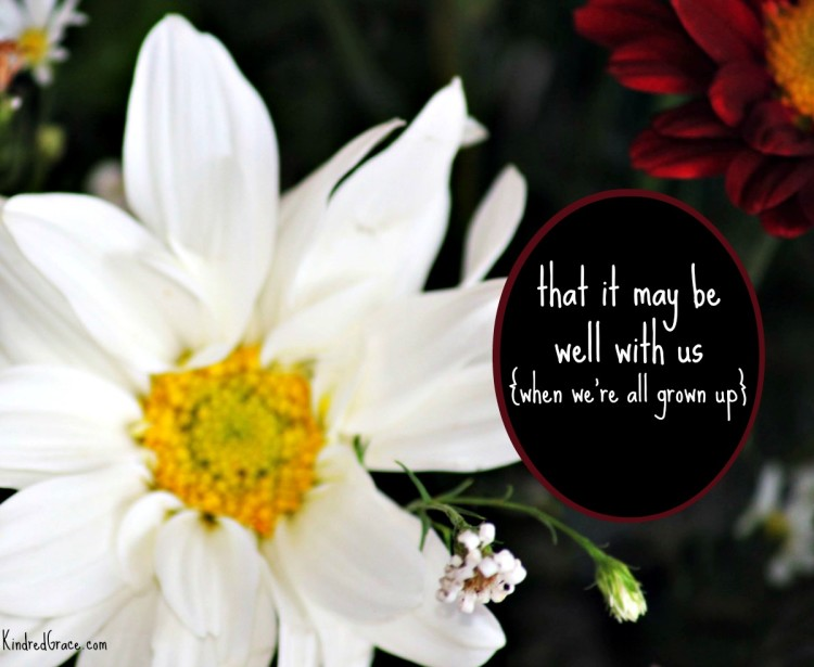 that it may be well with us {when we're all grown up} via @KindredGrace