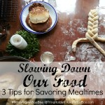 Slowing Down Our Food {3 Tips for Savoring Mealtimes}