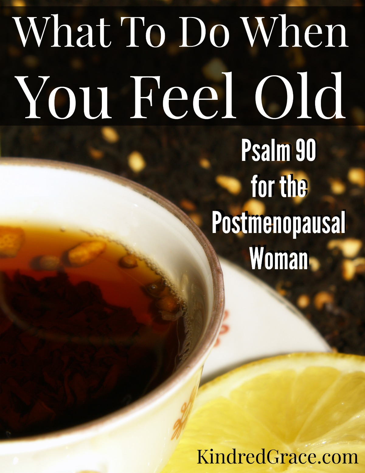What To Do When You Feel Old (Psalm 90 for the Postmenopausal Woman)