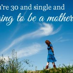 the truth if you're thirty, single and longing to be a mother