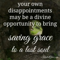 your own disappointments may be a divine opportunity to bring saving grace to a lost soul...