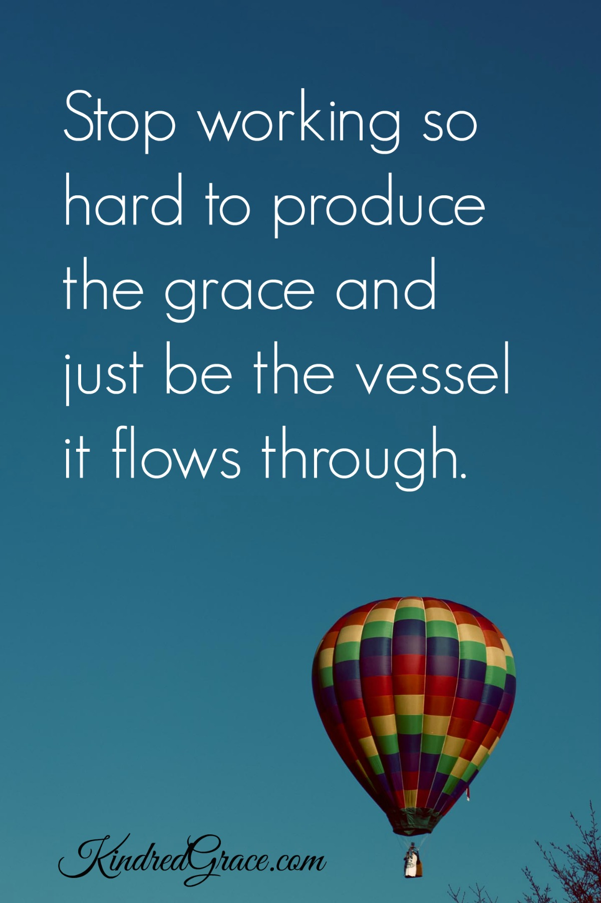 Stop working so hard to produce the grace and just be the vessel it flows through.
