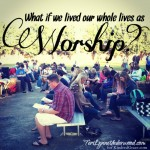 What if we lived our whole lives as worship?