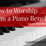 How to Worship from a Piano Bench or Anywhere