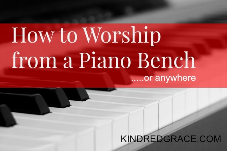 How to Worship from a Piano Bench...or anywhere