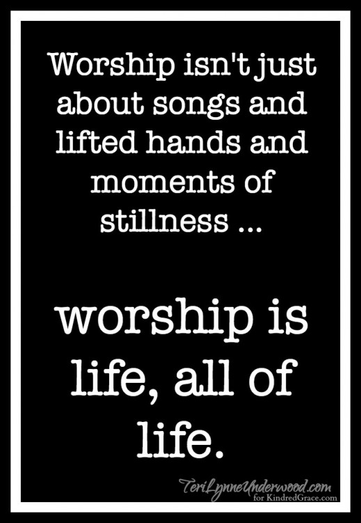 worship is life, all of life.