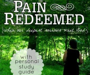Pain Redeemed {when our deepest sorrows meet God}.