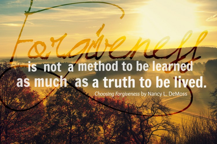 Forgiveness is not a method to be learned as much as a truth to be lived.