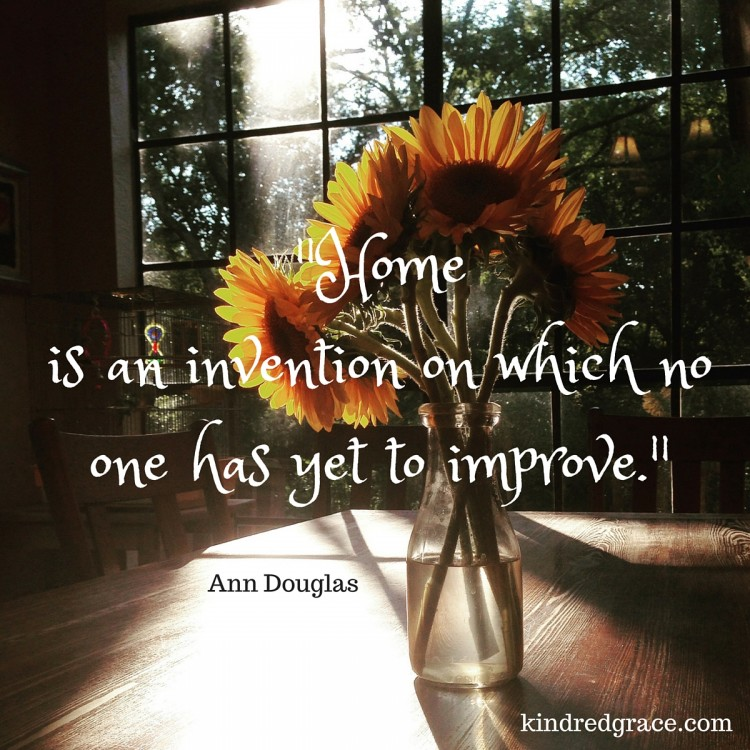 """""""home is an invention on which no on has yet to improve"""""""