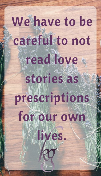 We have to be careful not to read love stories as prescriptions for our own lives...