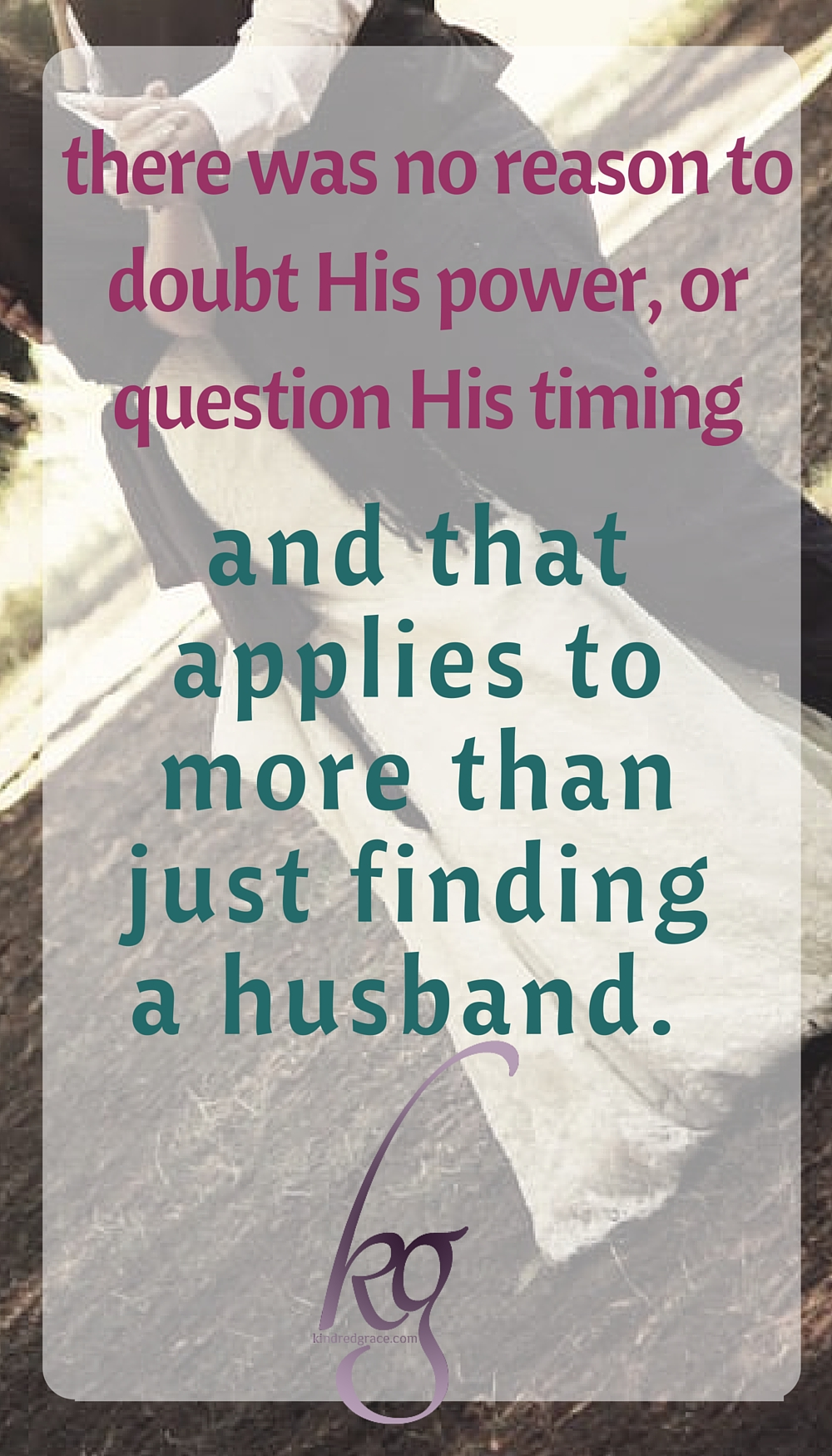 There was no reason to doubt His power or question His timing. And that applies to more than just finding a husband.