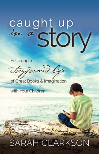 Caught Up in a Story: Fostering a Storyformed Life of Great Books & Imagination with Your Children