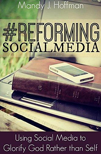 #ReformingSocialMedia: Using Social Media to Glorify God Rather than Self