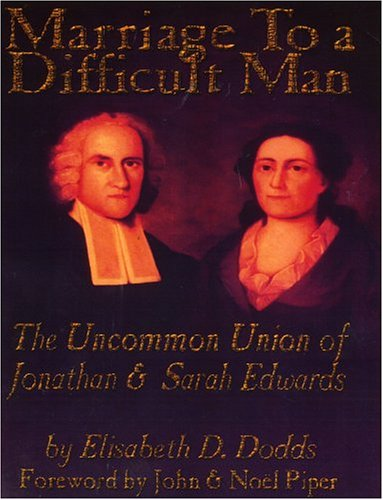 Marriage to a Difficult Man: The Uncommon Union of Jonathan & Sarah Edwards
