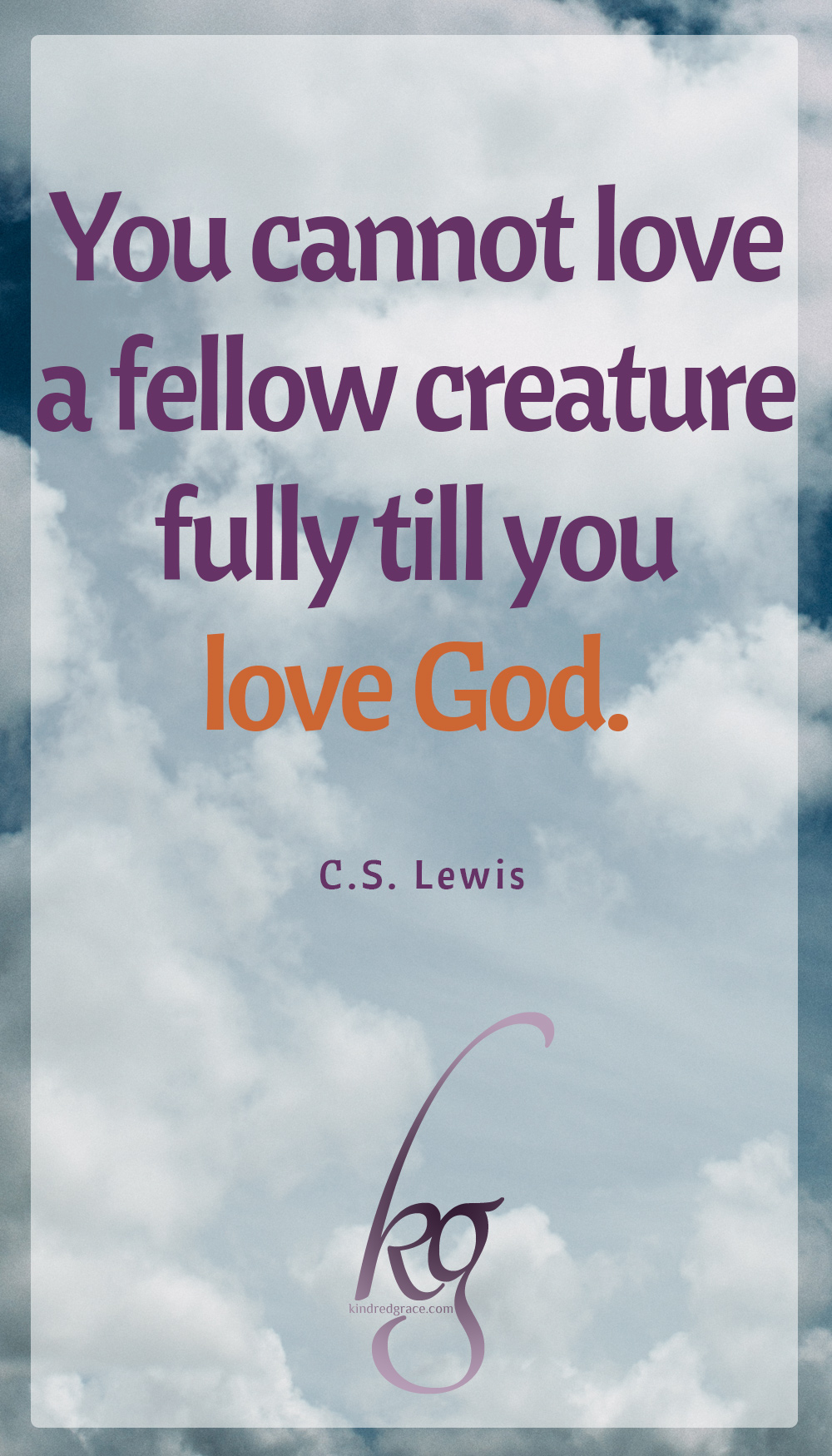 """You cannot love a fellow creature fully till you love God."" (C.S. Lewis in ""The Great Divorce"")"