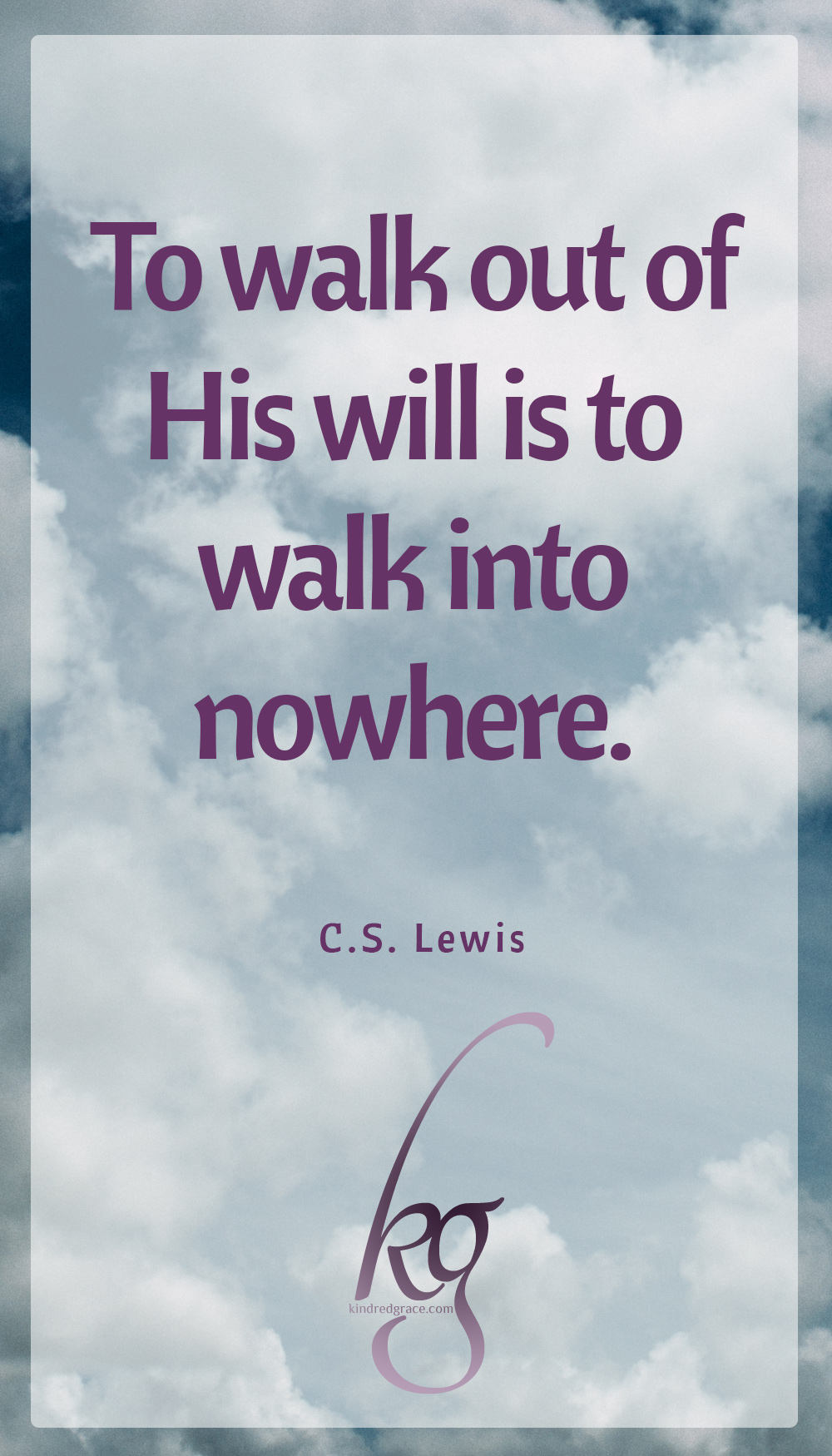 """To walk out of His will is to walk into nowhere."" (C.S. Lewis in ""Perelandra"")"