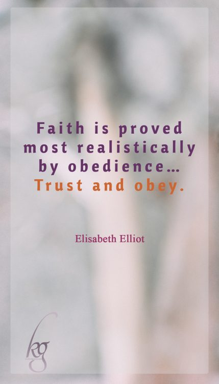 Faith is proved most realistically by obedience… Trust and obey. (Elisabeth Elliot)