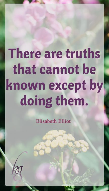 """There are truths that cannot be known except by doing them."" (Elisabeth Elliot in ""Discipline: The Glad Surrender"")"