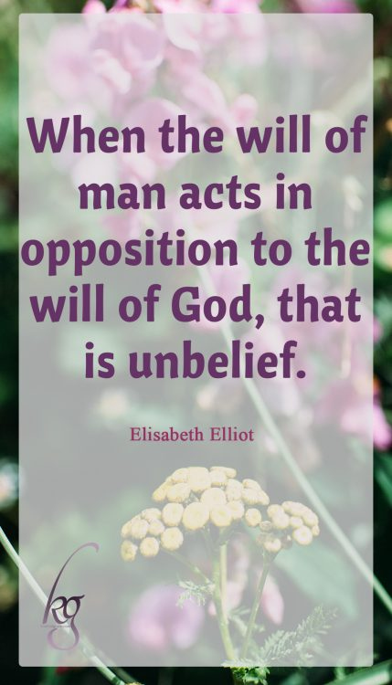 """When the will of man acts in opposition to the will of God, that is unbelief."" (Elisabeth Elliot in ""Discipline: The Glad Surrender"")"
