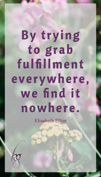 """By trying to grab fulfillment everywhere, we find it nowhere."" (Elisabeth Elliot in ""Passion and Purity"")"