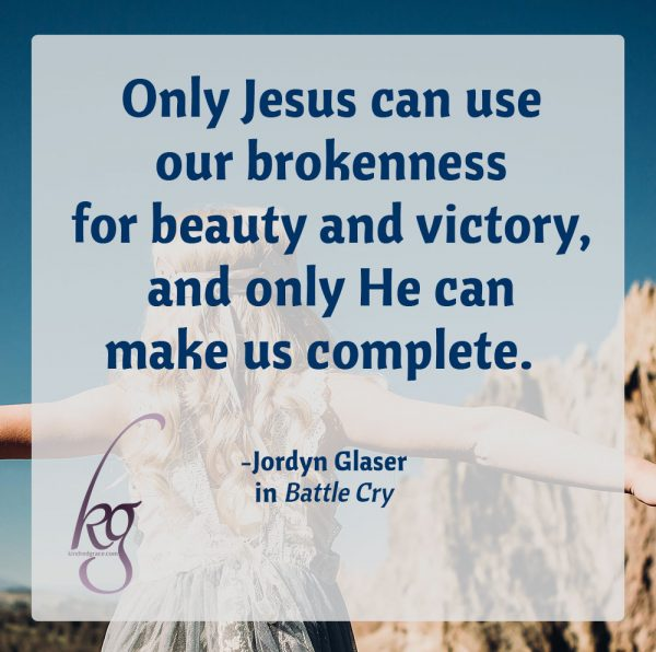 """Only Jesus can use our brokenness for beauty and victory, and only He can make us complete."" Jordyn Glaser in Battle Cry #BattleCrybyJordyn"