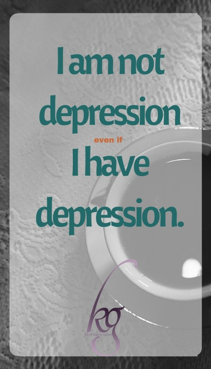 I am not depression even if I have depression.