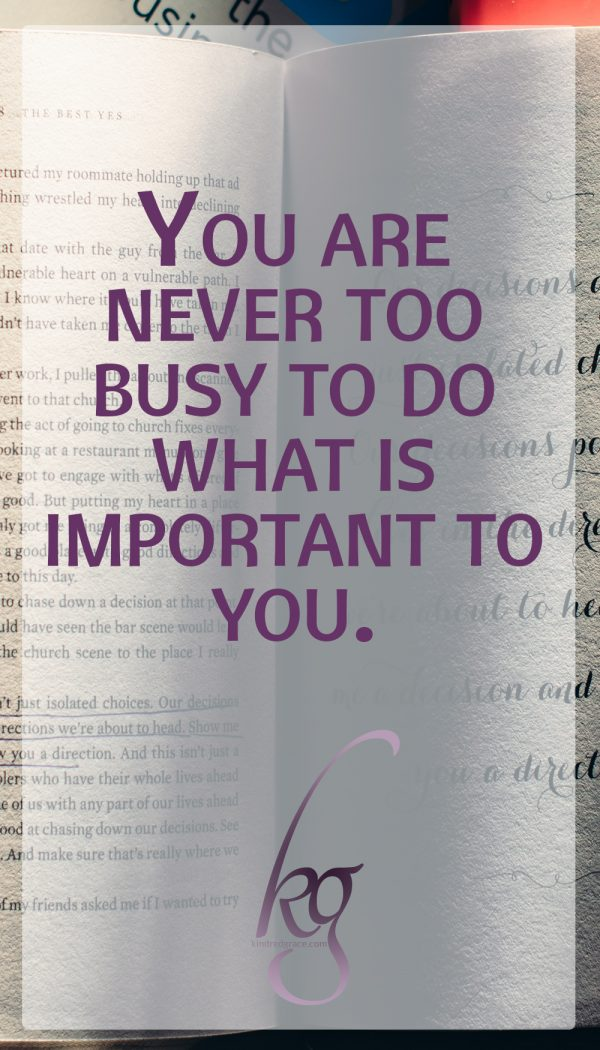 You are never too busy to do what is important to you.