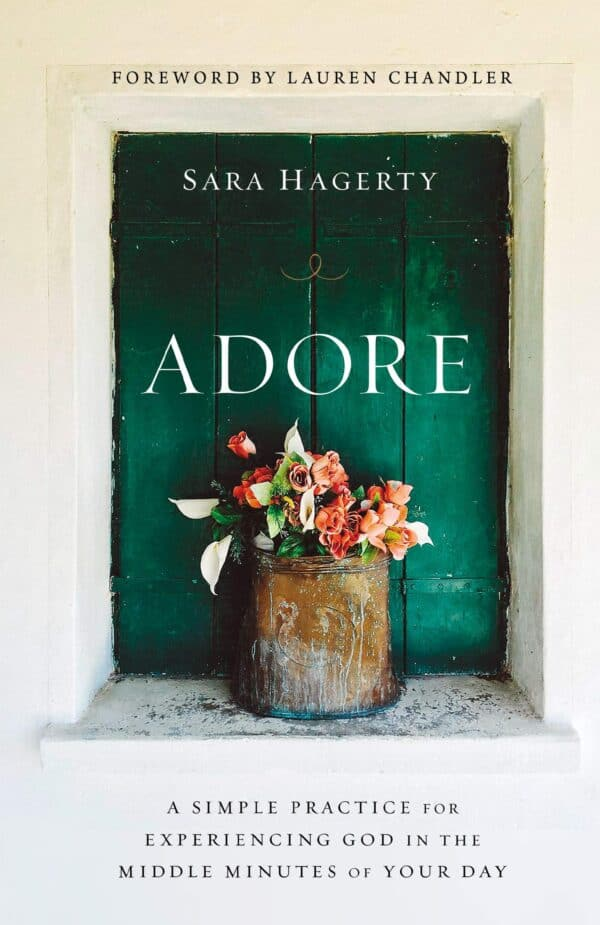 """Adore: A Simple Practice for Experiencing God in the Middle Minutes of Your Day"" by Sara Hagerty"