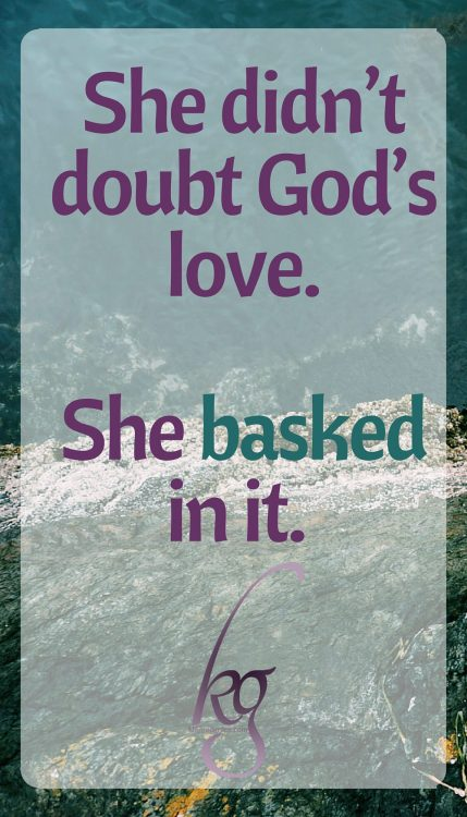 She didn't doubt God's love. She basked in it.
