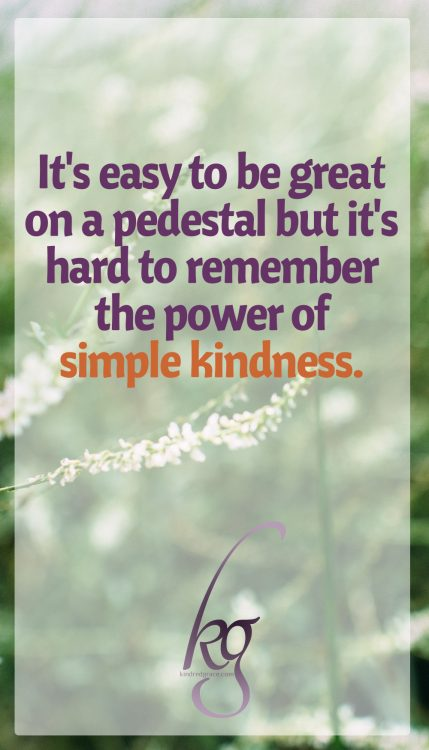 It's easy to be great on a pedestal but it's hard to remember the power of simple kindness.