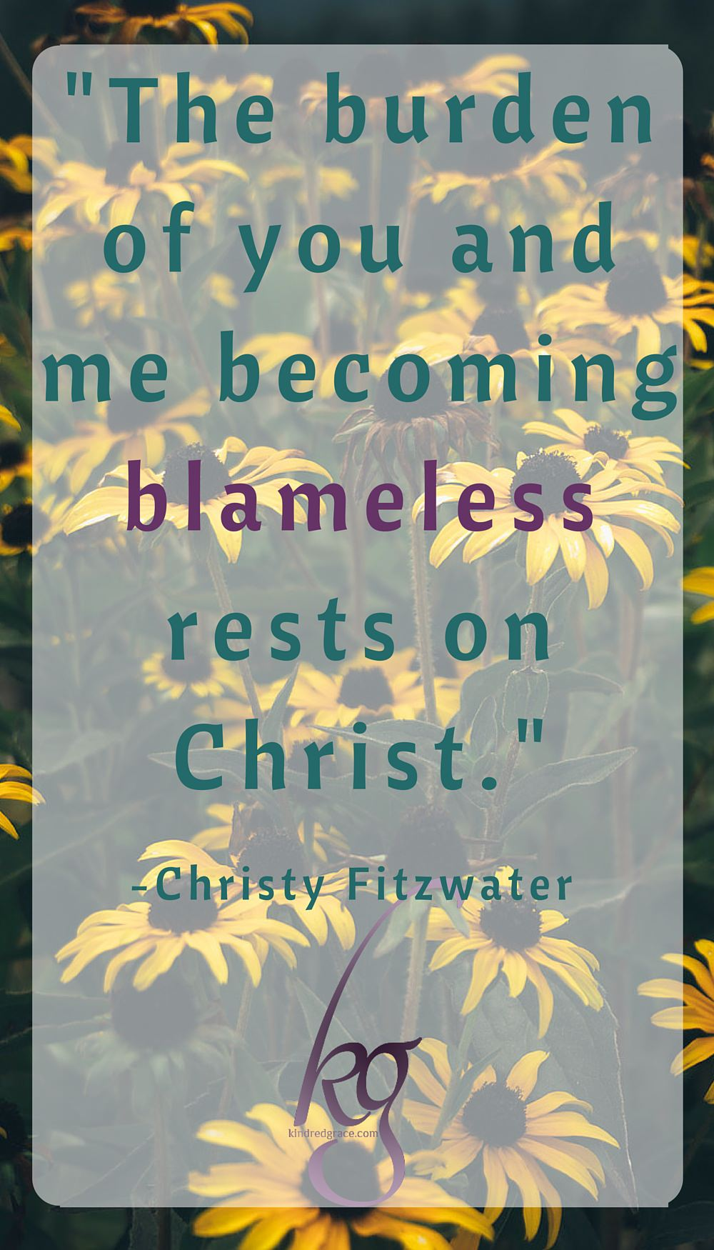 """""""The burden of you and me becoming blameless rests on Christ."""" @Christy_Fitz via @KindredGrace"""