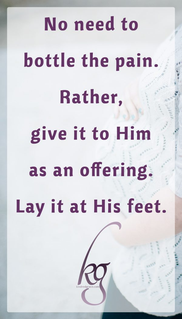 No need to bottle the pain. Rather, give it to Him as an offering. Lay it at His feet.