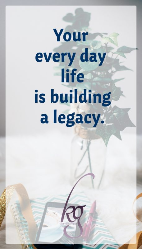 Be encouraged, friends. Your every day life is building a legacy.