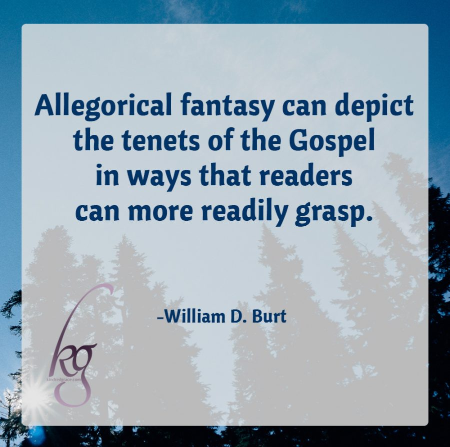 """Allegorical fantasy can depict the tenets of the Gospel in ways that readers can more readily grasp. As Paul states in I Corinthians 9:20, it's important to adapt the Gospel presentation to the cultural perspective of the audience.""(William D. Burt)"