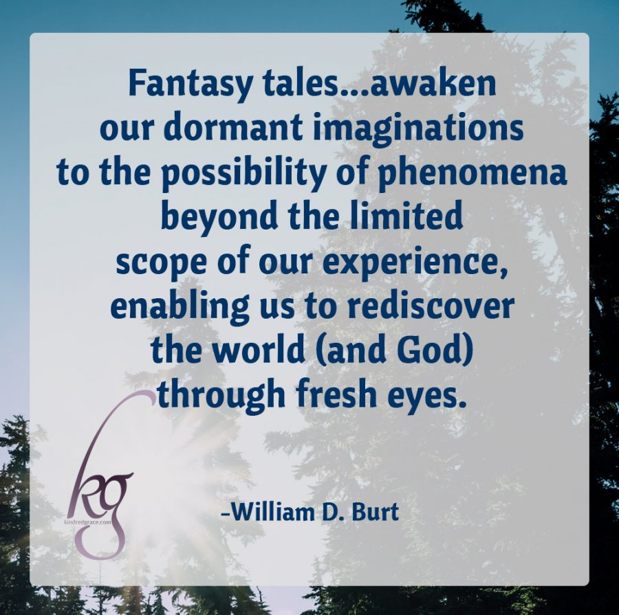 """Fantasy tales serve this soul need by awakening our dormant imaginations to the possibility of phenomena beyond the limited scope of our experience, enabling us to rediscover the world (and God) through fresh eyes.""  (William D. Burt)"