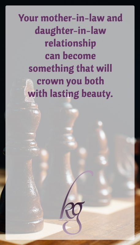 As it takes form, your mother-in-law/daughter-in-law relationship can eventually become something that will crown you both with lasting beauty.