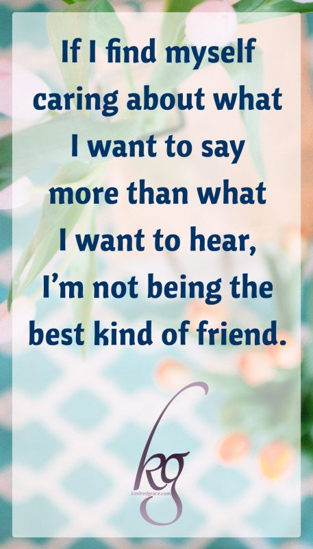 If I find myself caring about what I want to say more than what I want to hear, I'm not being the best kind of friend.