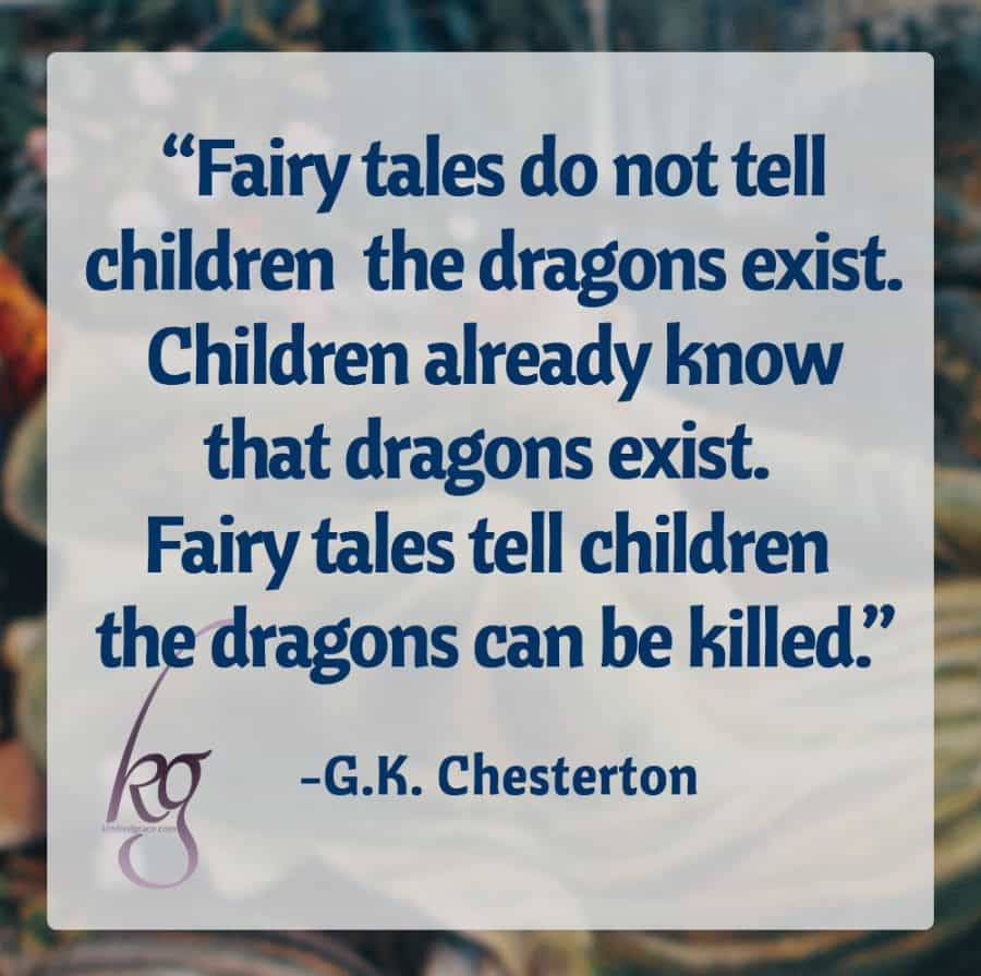 """Fairy tales do not tell children the dragons exist. Children already know that dragons exist. Fairy tales tell children the dragons can be killed."" (G.K. Chesterton)"