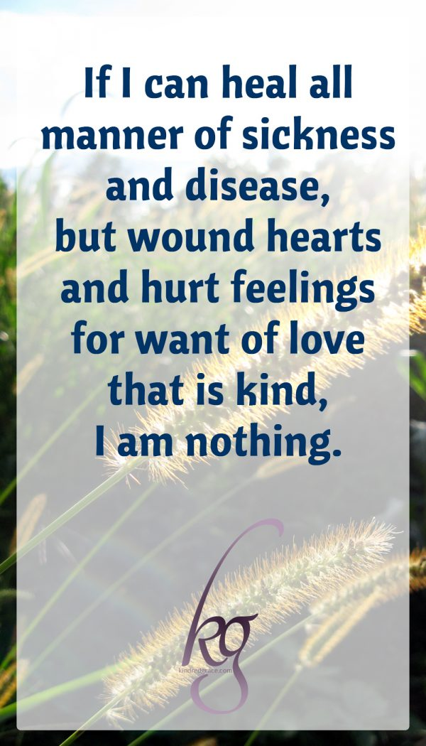 If I can heal all manner of sickness and disease, but wound hearts and hurt feelings for want of love that is kind, I am nothing.