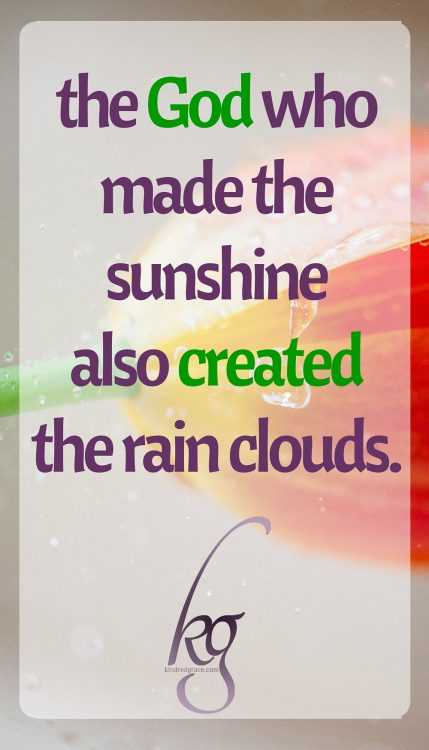 The God who made the sunshine also created the rain clouds.