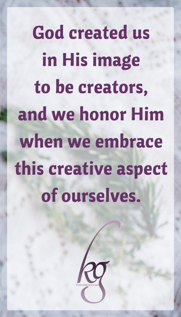 God created us in His image to be creators, and we honor Him and enjoy life more when we embrace this creative aspect of ourselves. Sometimes when we get busy, creativity is the first thing to go, because it feels non-essential. But creativity is essential to being human. It brings delight to us and others, it helps keep us sane, and it reminds us of what life is really about beyond the demands of the urgent.