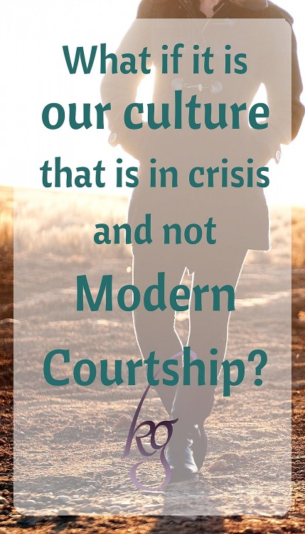 what if it is truly our culture that is in crisis (from within and without) and not Modern Courtship itself?