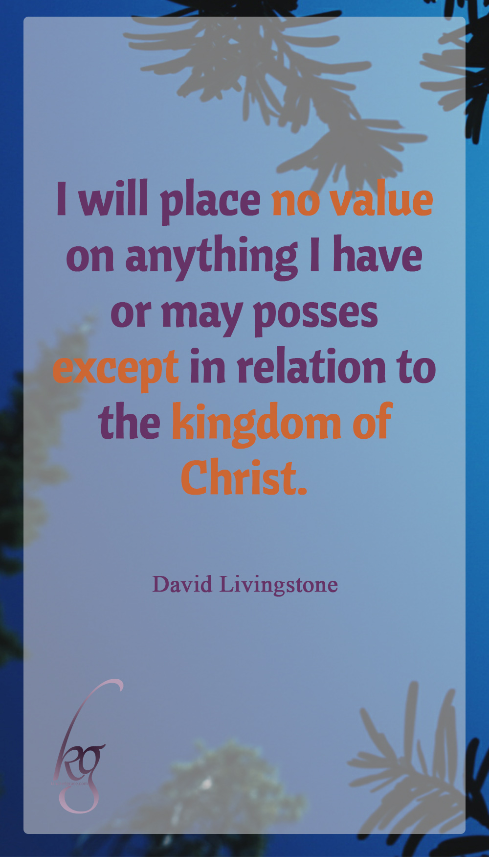 I will place no value on anything I have or may possess except in relation to the kingdom of Christ. (David Livingstone)