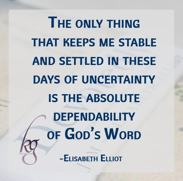 """The only thing that keeps me stable and settled in these days of uncertainty—yea, utter perplexity—is the absolute dependability of God's Word."" (Elisabeth Elliot)"